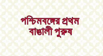 সাধারণ জ্ঞান(Bangla GK):  পশ্চিমবঙ্গের  প্রথম বাঙালী পুরুষঃ