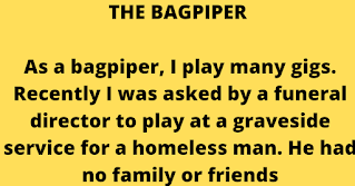 "As a bagpiper, I play many gigs. Recently I was asked by a funeral director to play at a graveside service for a homeless man. He had no family or friends, so the service was to be at a little used cemetery in the back country out of Dunedin.    My GPS was on the fritz, so not being familiar with the area, I got lost. Being a typical man, I didn't stop for directions, and when I finally arrived I was an hour late. The hearse was nowhere in sight so the funeral guy had evidently gone and there were only the grave diggers left. They were eating lunch, and I felt really bad so I apologised to the men for being late.    I went to the side of the grave and looked down and a fresh concrete vault lid was already in place. I didn't know what else to do, so I started to play. The workers put down their lunches and began to gather around. I played out my heart and soul for this man with no family and friends. I played like I've never played before for this homeless man, and as I played ""Amazing Grace"", the workers began to weep. They wept, I wept, we all wept together. When I finished, I packed up my bagpipes and started for my car. Though my head was hung low, my heart was full.    Then, as I opened the door to my car, I heard one of the workers say, ""I never seen nothin' like that before and I've been putting in septic tanks for twenty years.""    I'm still lost.  Apparently it's a man thing."
