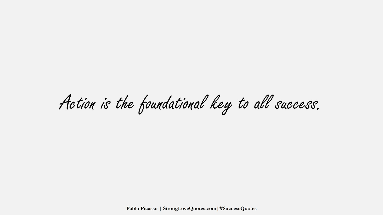 Action is the foundational key to all success. (Pablo Picasso);  #SuccessQuotes