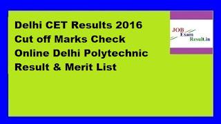 Delhi CET Results 2016 Cut off Marks Check Online Delhi Polytechnic Result & Merit List