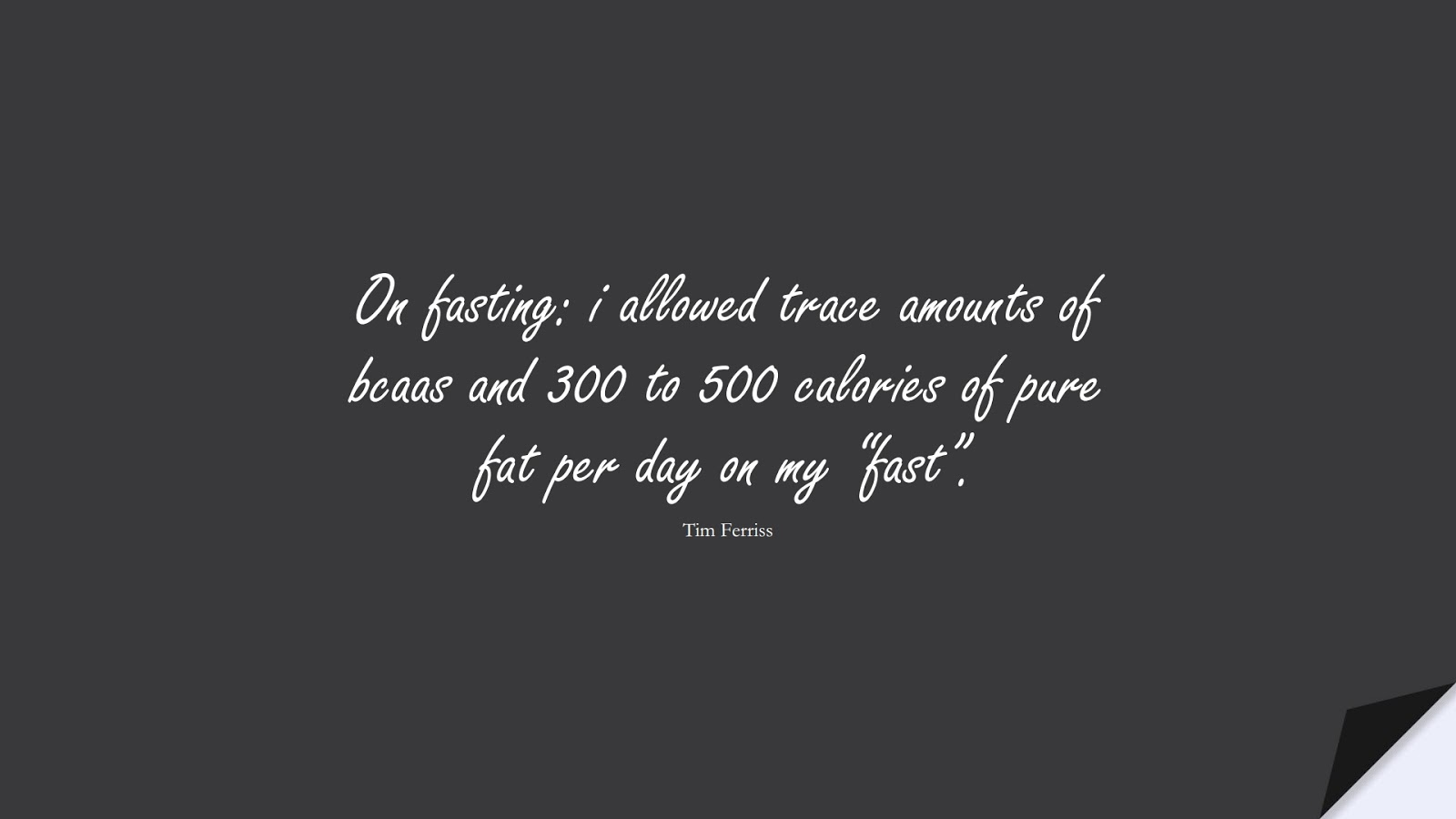 """On fasting: i allowed trace amounts of bcaas and 300 to 500 calories of pure fat per day on my """"fast"""". (Tim Ferriss);  #TimFerrissQuotes"""