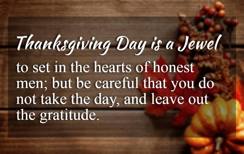 Inspirational Quotes About Thanksgiving And Gratitude, Thanksgiving Day is a jewel, to set in the hearts of honest men; but be careful that you do not take the day, and leave out the gratitude. -E.P. Powell