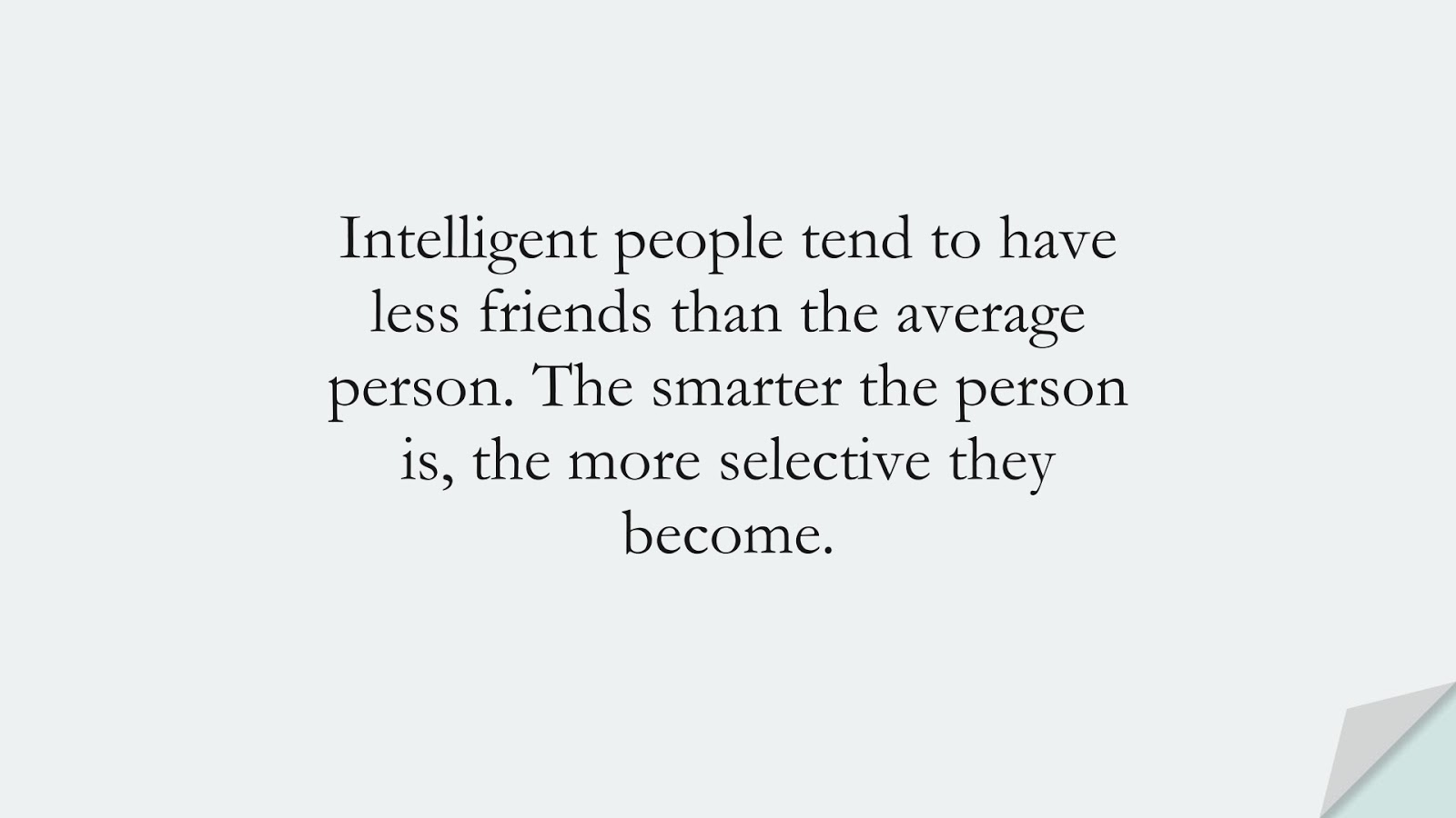 Intelligent people tend to have less friends than the average person. The smarter the person is, the more selective they become.FALSE