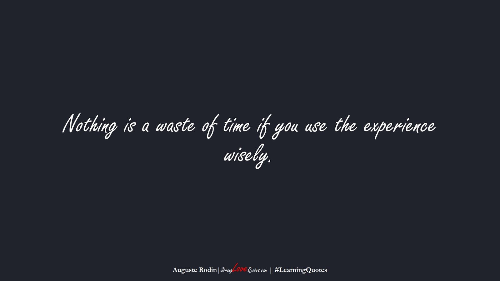 Nothing is a waste of time if you use the experience wisely. (Auguste Rodin);  #LearningQuotes