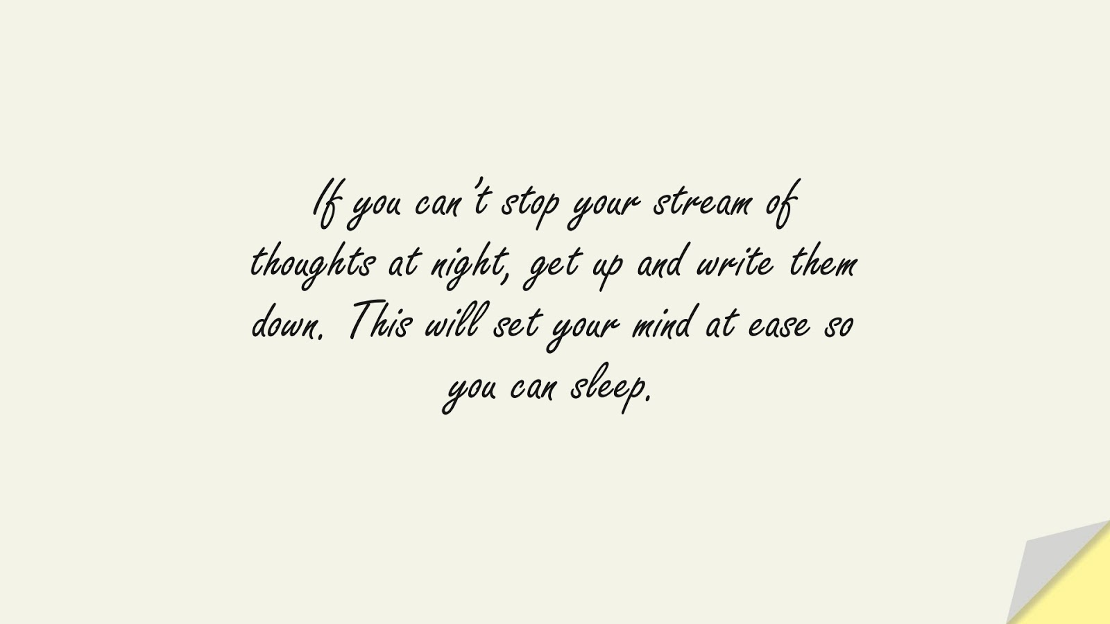 If you can't stop your stream of thoughts at night, get up and write them down. This will set your mind at ease so you can sleep.FALSE