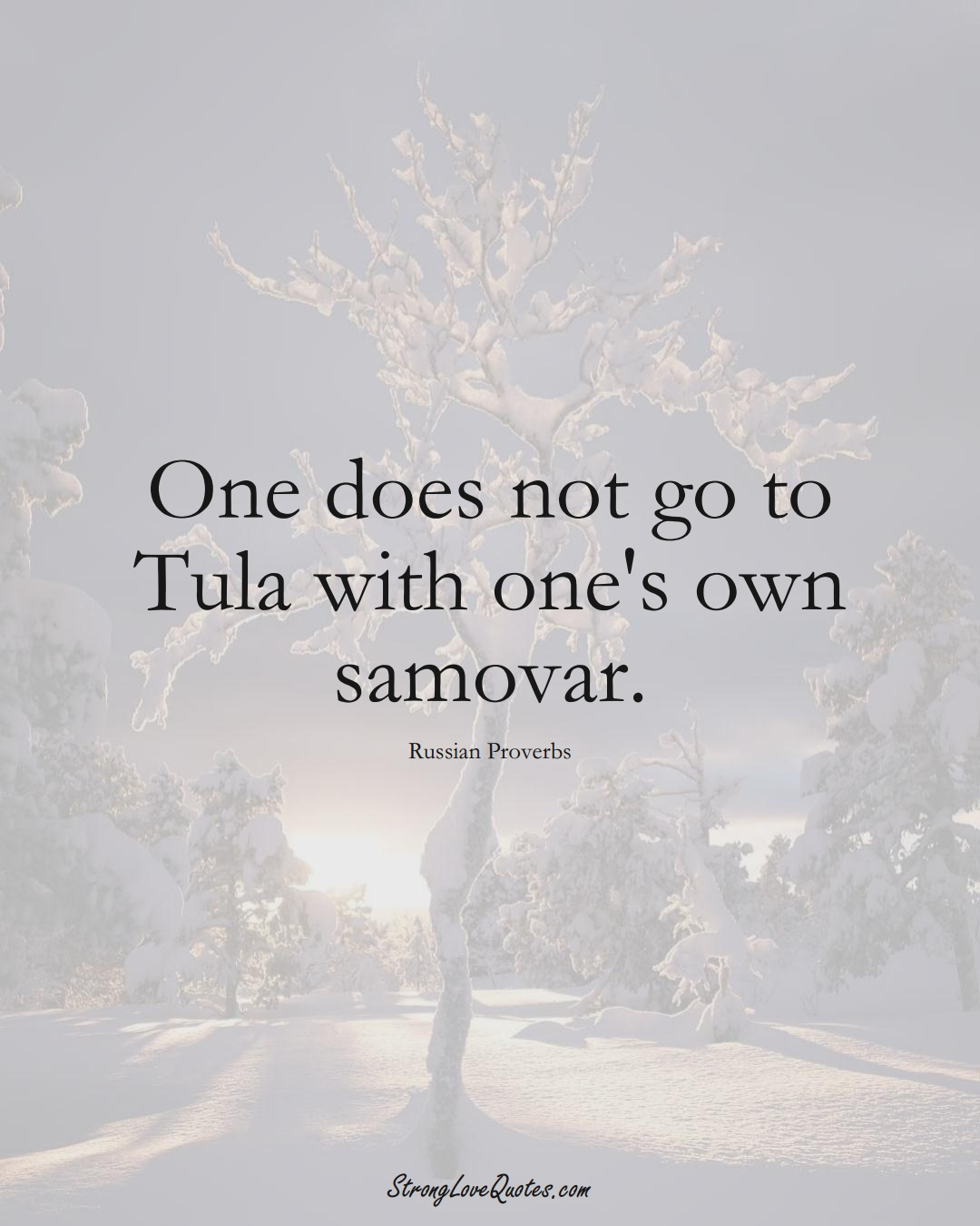 One does not go to Tula with one's own samovar. (Russian Sayings);  #AsianSayings