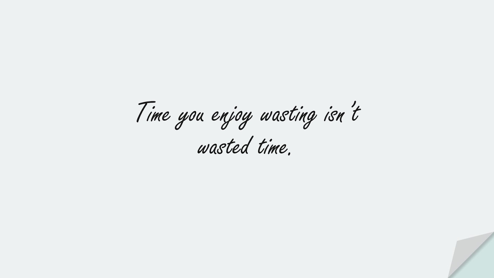 Time you enjoy wasting isn't wasted time.FALSE
