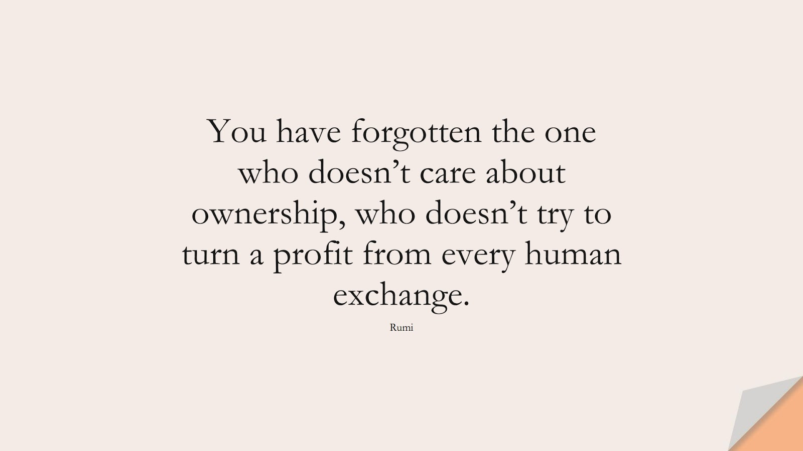 You have forgotten the one who doesn't care about ownership, who doesn't try to turn a profit from every human exchange. (Rumi);  #RumiQuotes