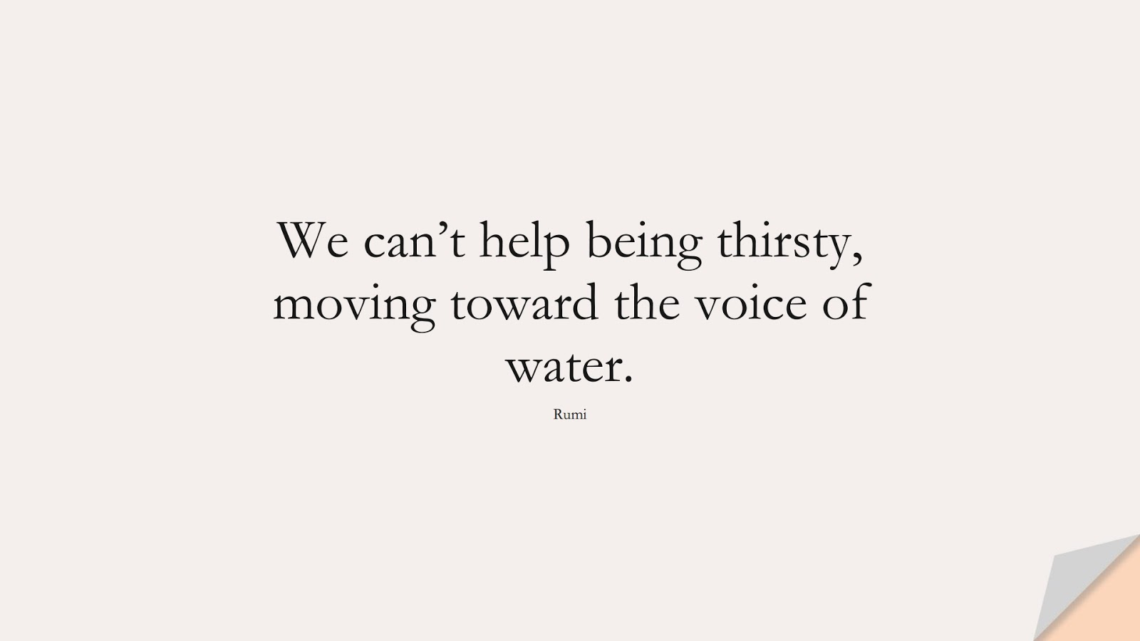 We can't help being thirsty, moving toward the voice of water. (Rumi);  #RumiQuotes