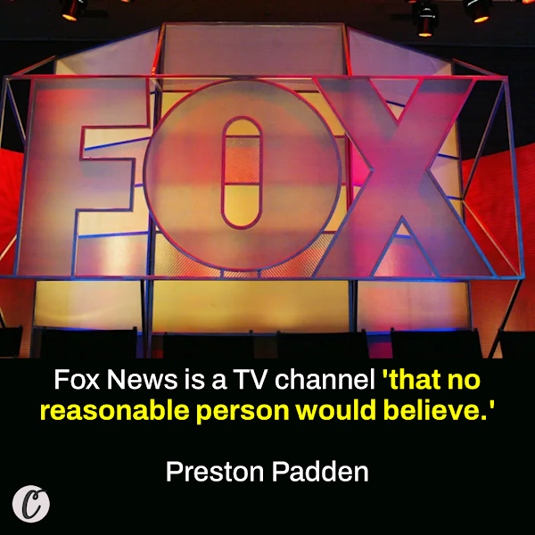 Fox News is a TV channel 'that no reasonable person would believe.' — Preston Padden, former president of network distribution at the Fox Broadcasting Company for seven years