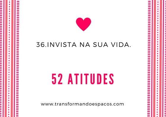 Atitude # 36 - Invista na sua vida.