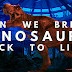 Can we bring back the Dinosaurs whichwas eradicated?