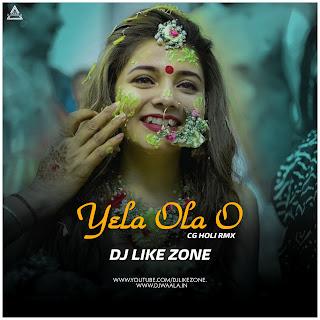 YELA OLA O ( CG HOLI REMIX 2021 ) - DJ LIKE ZONE