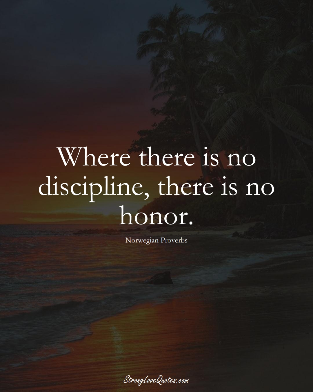 Where there is no discipline, there is no honor. (Norwegian Sayings);  #EuropeanSayings