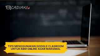 Tips Menggunakan Google Classroom Untuk KBM Online Agar Maksimal