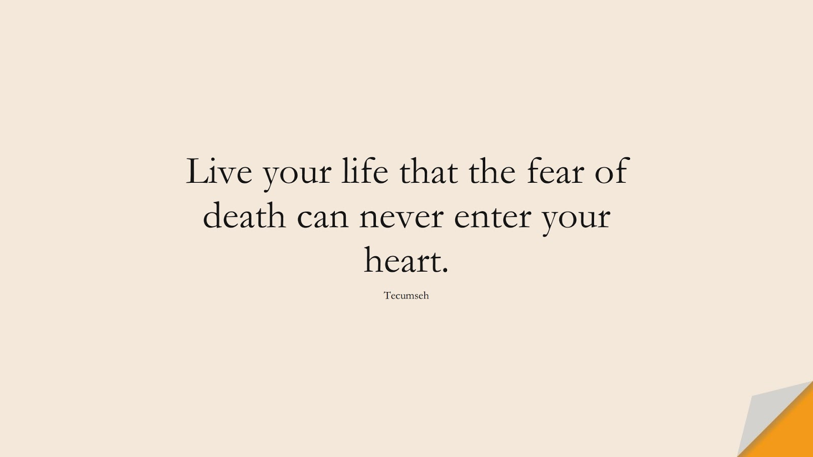 Live your life that the fear of death can never enter your heart. (Tecumseh);  #FearQuotes