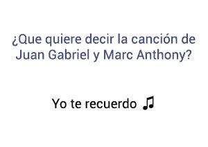 Significado de la canción Yo Te Recuerdo Juan Gabriel Marc Anthony.