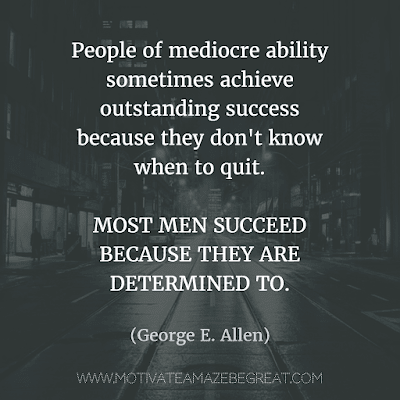 """Rare Success Quotes In Images To Inspire You: """"People of mediocre ability sometimes achieve outstanding success because they don't know when to quit. Most men succeed because they are determined to."""" - George E. Allen"""