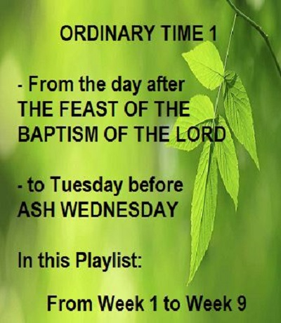 ORDINARY TIME 1 = from WK 1 to Tuesday before ASH WEDNESDAY -- videos playlist