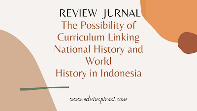 REVIEW  JURNAL The Possibility of Curriculum Linking National History and World  History in Indonesia