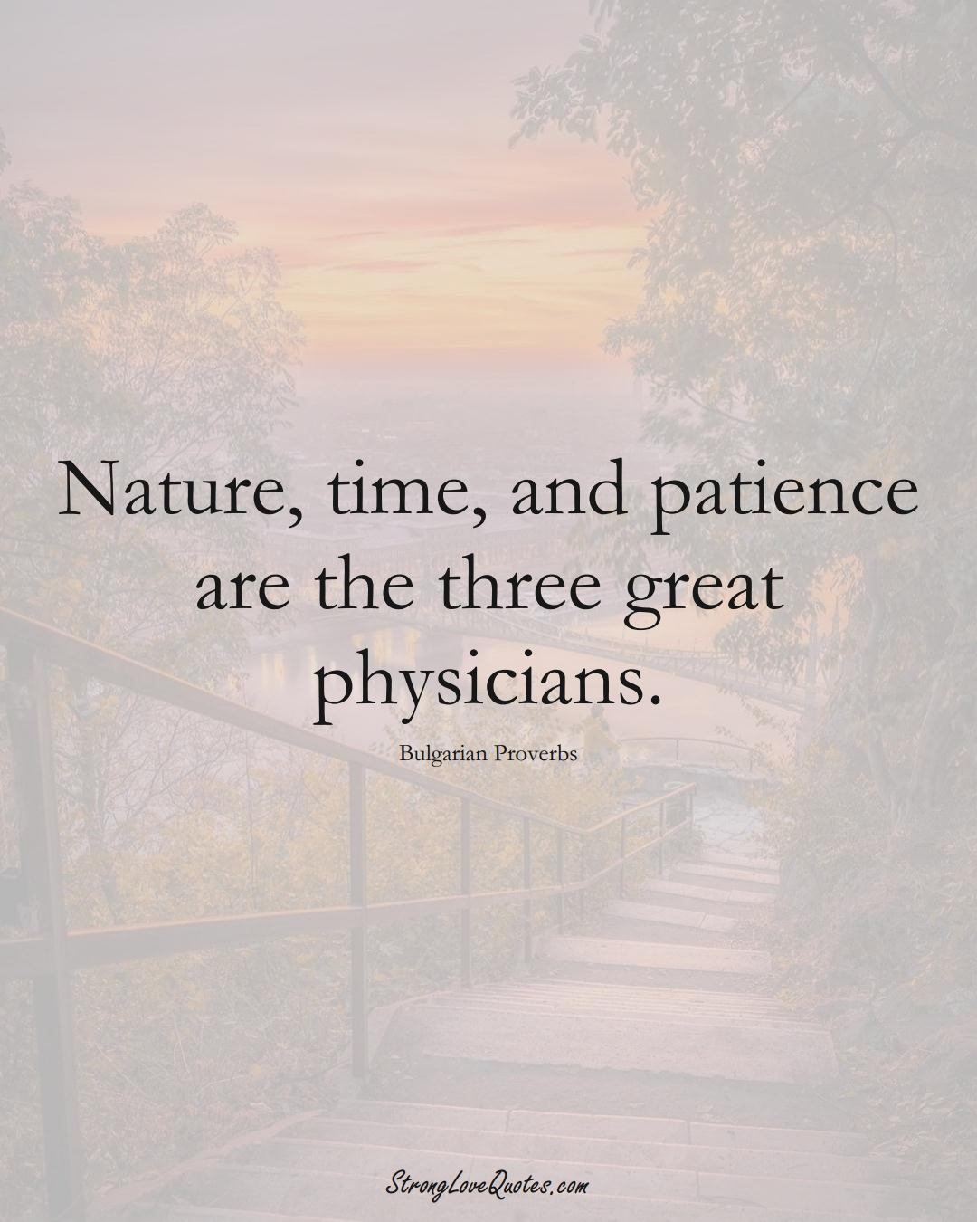 Nature, time, and patience are the three great physicians. (Bulgarian Sayings);  #EuropeanSayings