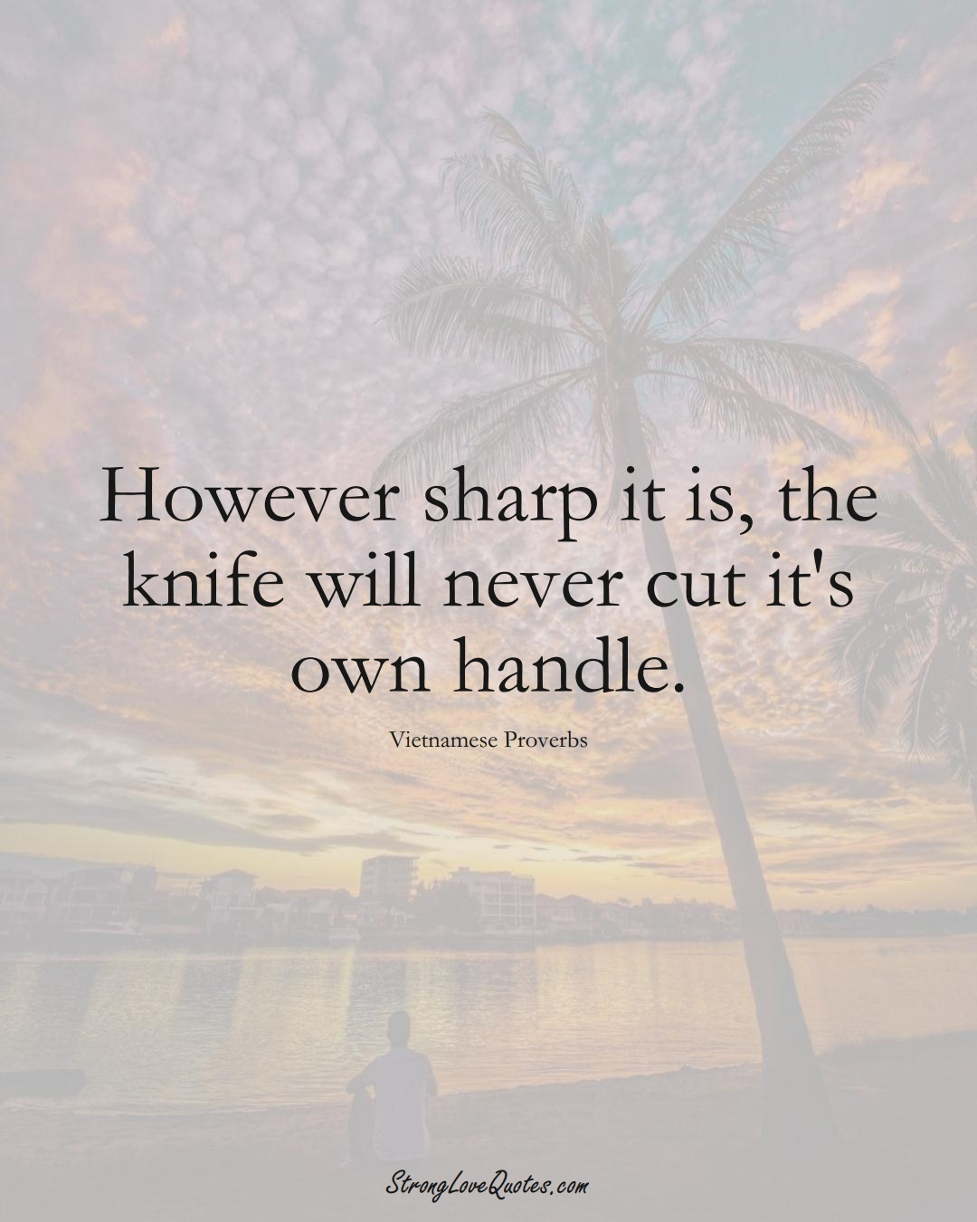 However sharp it is, the knife will never cut it's own handle. (Vietnamese Sayings);  #AsianSayings