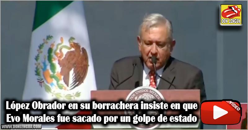 López Obrador en su borrachera insiste en que Evo Morales fue sacado por un golpe de estado