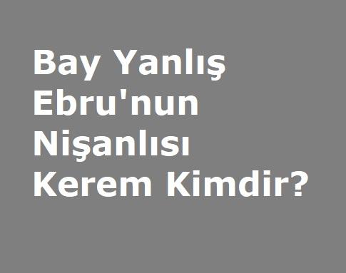 Bay Yanlış Dizisi Ebru'nun Nişanlısı Kerem Kimdir?