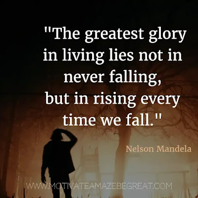 "40 Most Powerful Quotes and Famous Sayings In History: ""The greatest glory in living lies not in never falling, but in rising every time we fall."" - Nelson Mandela"