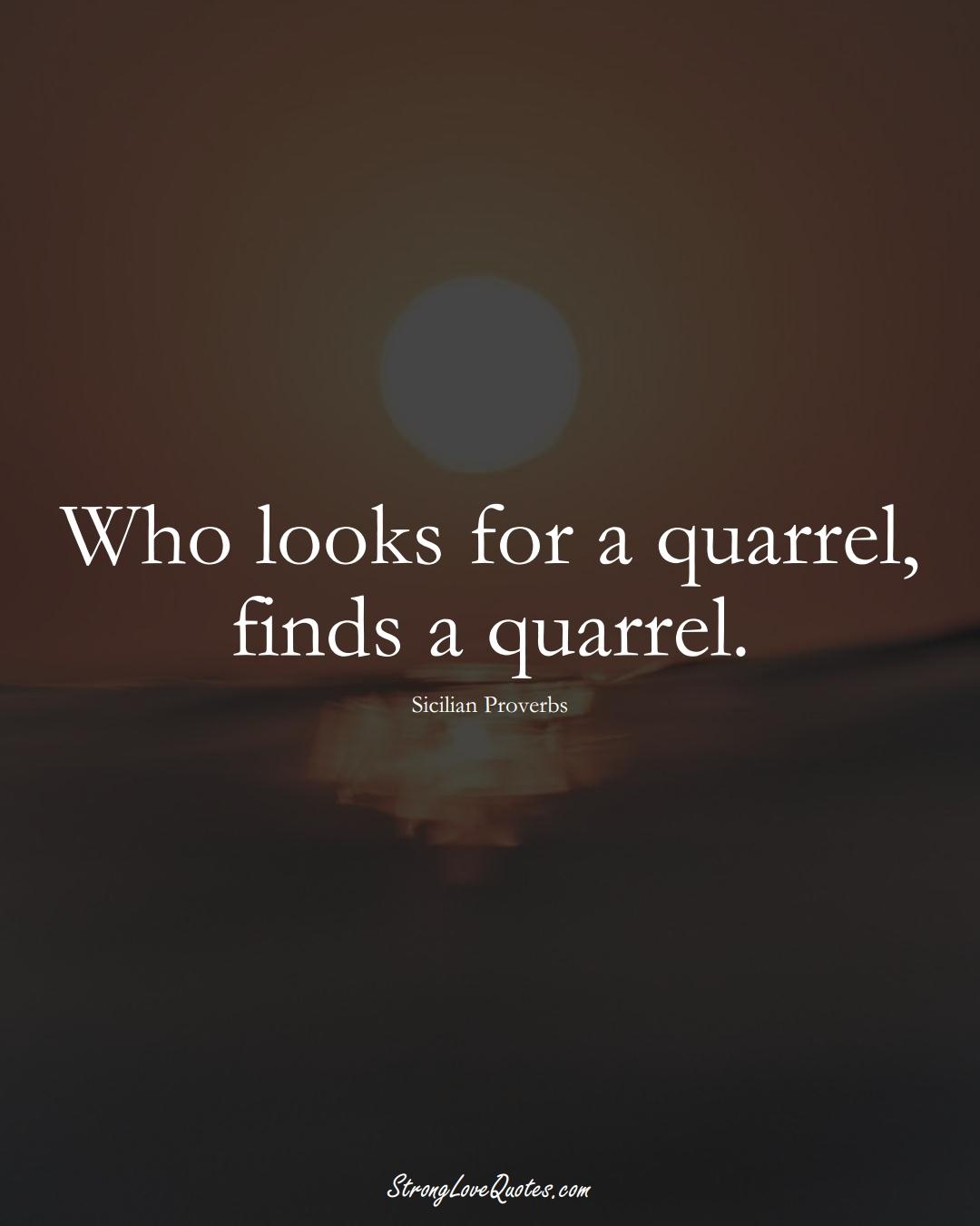 Who looks for a quarrel, finds a quarrel. (Sicilian Sayings);  #EuropeanSayings