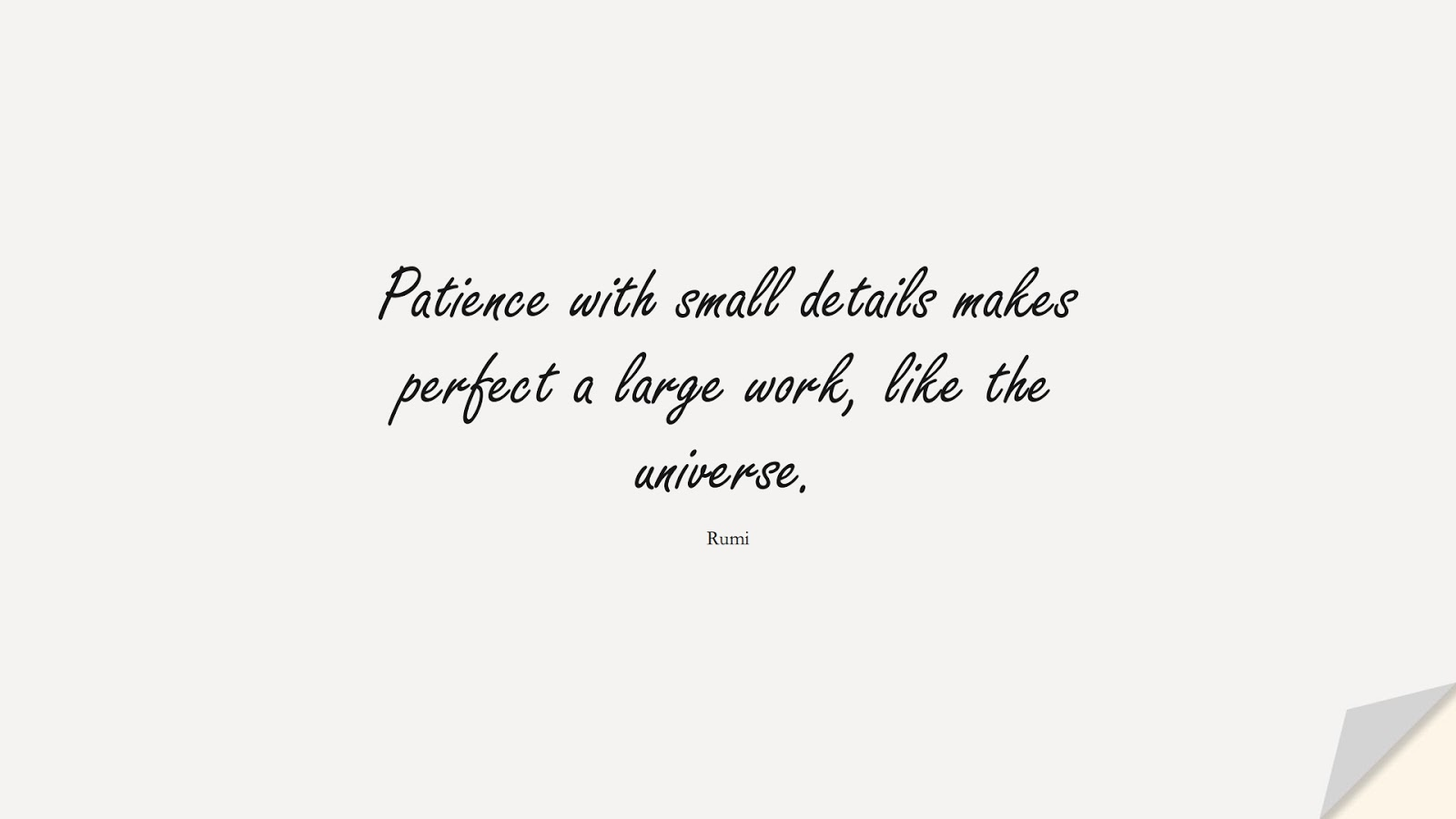 Patience with small details makes perfect a large work, like the universe. (Rumi);  #RumiQuotes