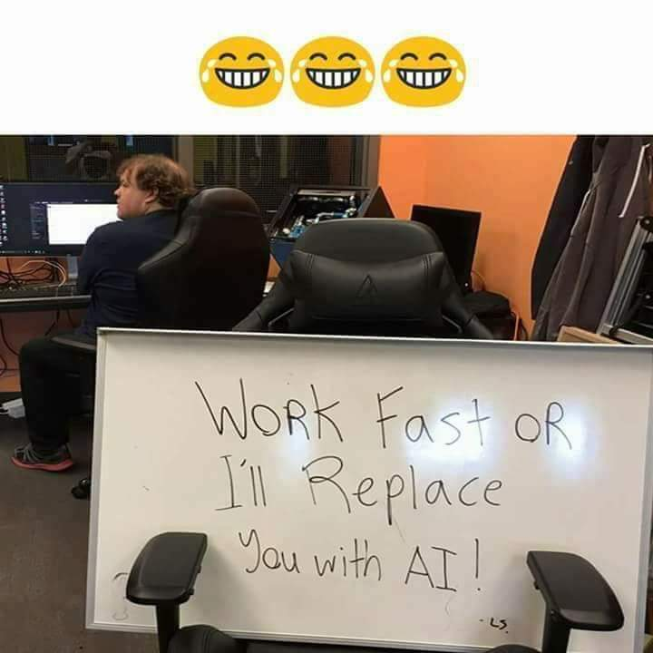 work fast or you will replace with ai