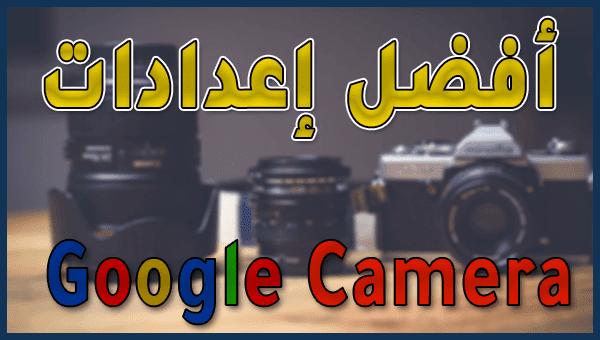 أفضل اعدادات لجوجل كاميرا لهواتف شاومي | Google Camera