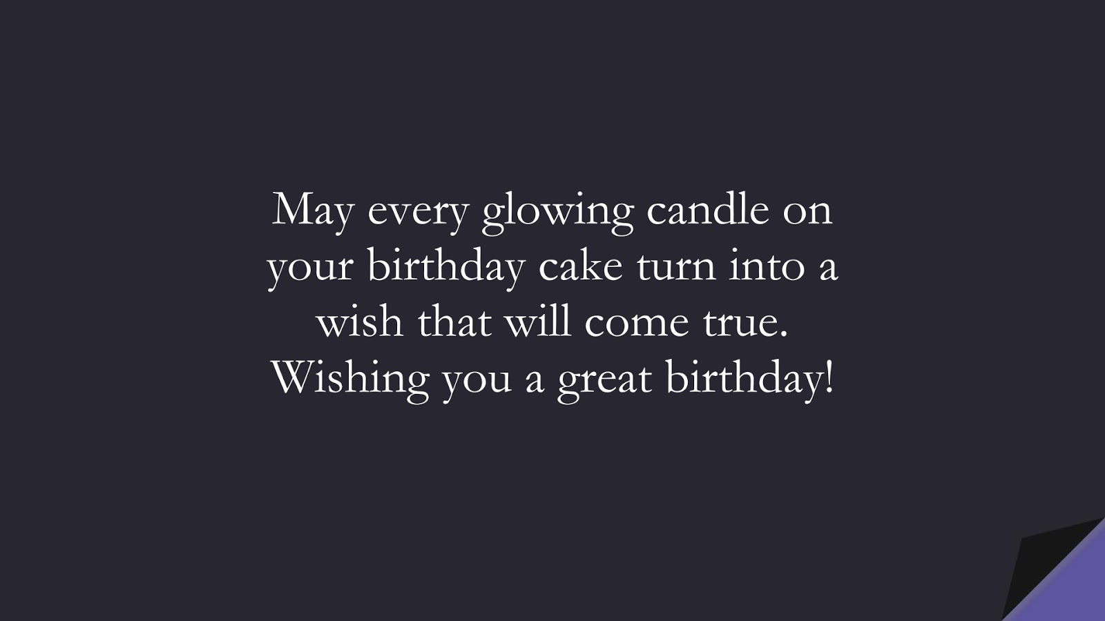 May every glowing candle on your birthday cake turn into a wish that will come true. Wishing you a great birthday!FALSE