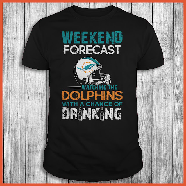Weekend Forecast Watching The Dolphins With A Chance Of Drinking Shirt