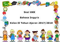 Soal UKK / UAS Bahasa Inggris Kelas 2 Semester 2 Terbaru Tahun Ajaran 2017/2018