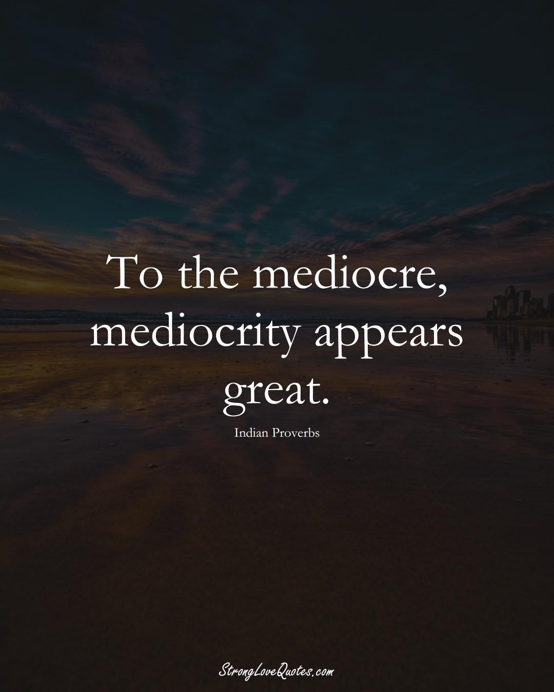 To the mediocre, mediocrity appears great. (Indian Sayings);  #AsianSayings