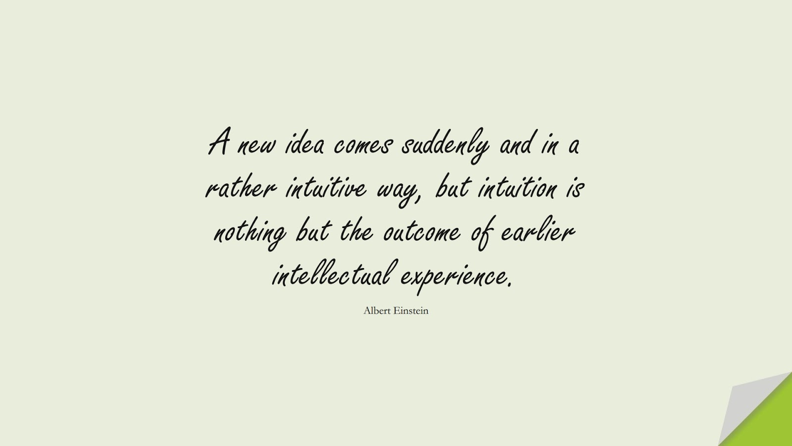 A new idea comes suddenly and in a rather intuitive way, but intuition is nothing but the outcome of earlier intellectual experience. (Albert Einstein);  #AlbertEnsteinQuotes