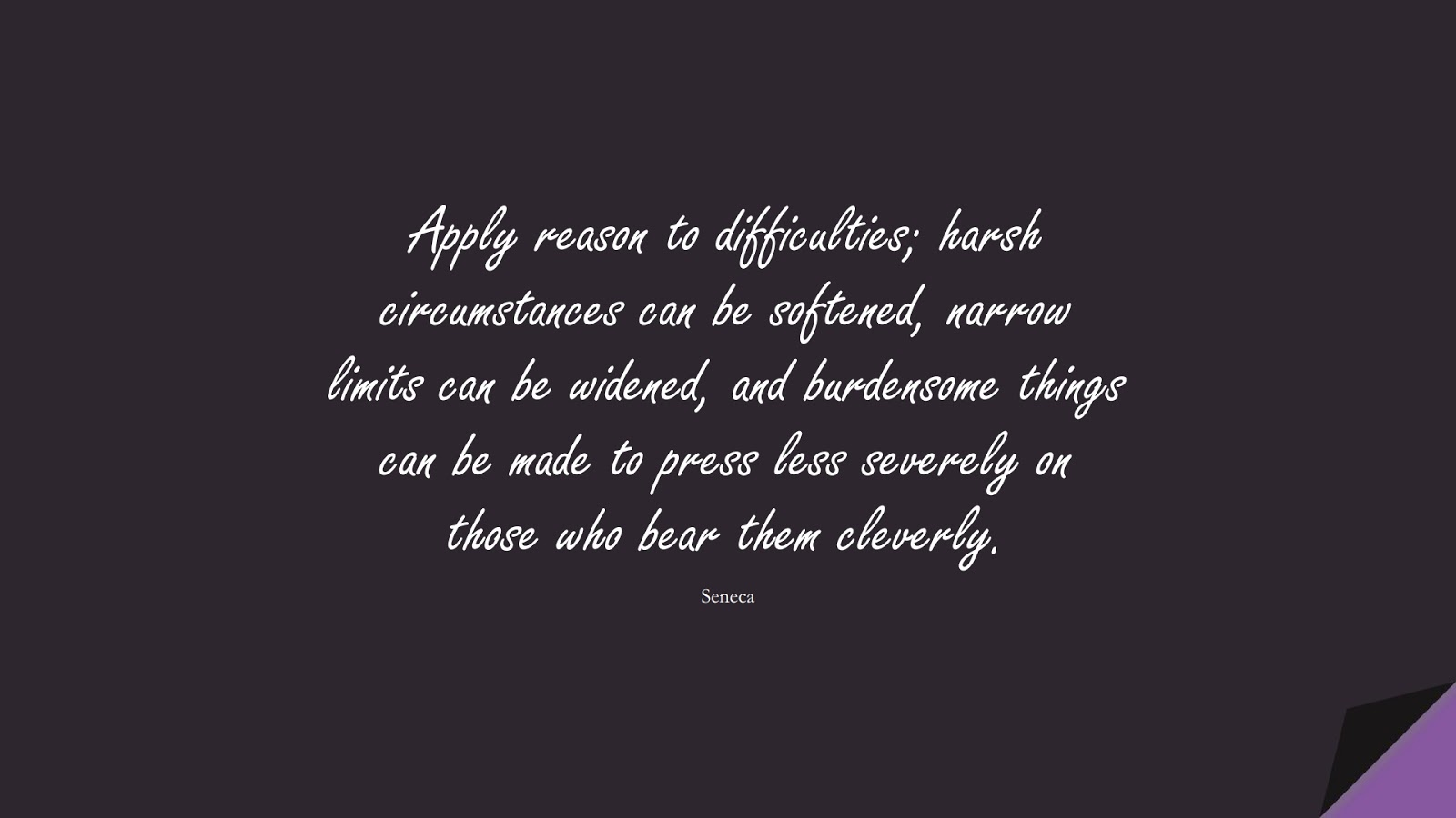 Apply reason to difficulties; harsh circumstances can be softened, narrow limits can be widened, and burdensome things can be made to press less severely on those who bear them cleverly. (Seneca);  #NeverGiveUpQuotes