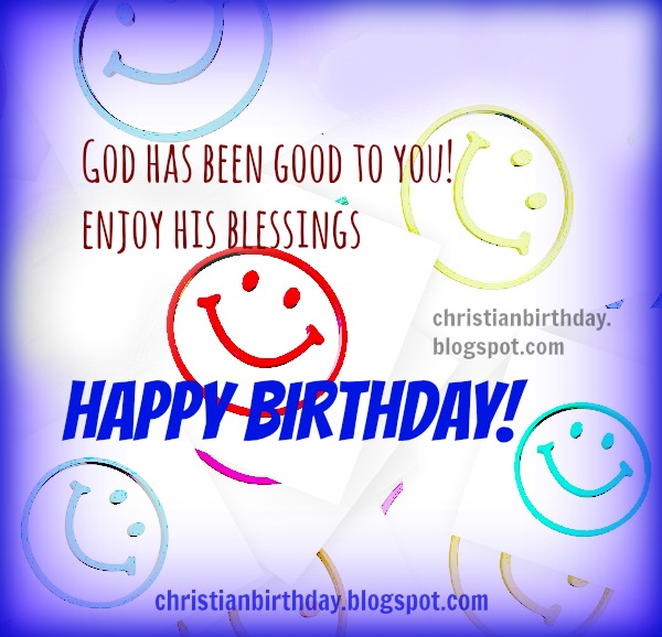 God has been good to you, happy birthday free christian card, have joy and blessings, free image.