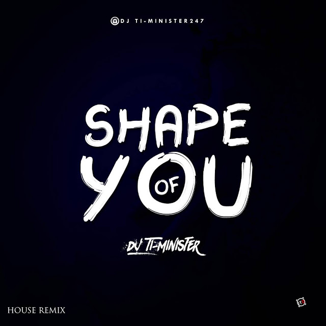 NEW MIXTAPE: DJ TI_MINISTER -SHAPE OF YOU (AFRO DANCE REMIX)