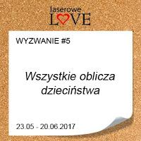 http://laserowelove.blogspot.com/2017/05/wyzwanie-5-oblicza-dziecinstwa.html