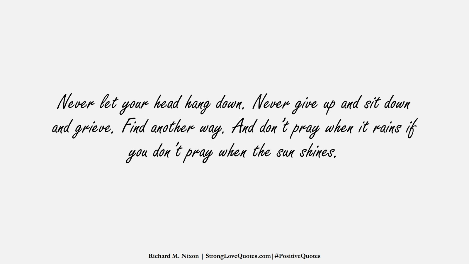 Never let your head hang down. Never give up and sit down and grieve. Find another way. And don't pray when it rains if you don't pray when the sun shines. (Richard M. Nixon);  #PositiveQuotes