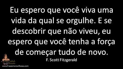 Eu espero que você viva uma vida da qual se orgulhe. E se descobrir que não viveu, eu espero que você tenha a força de começar tudo de novo. F. Scott Fitzgerald