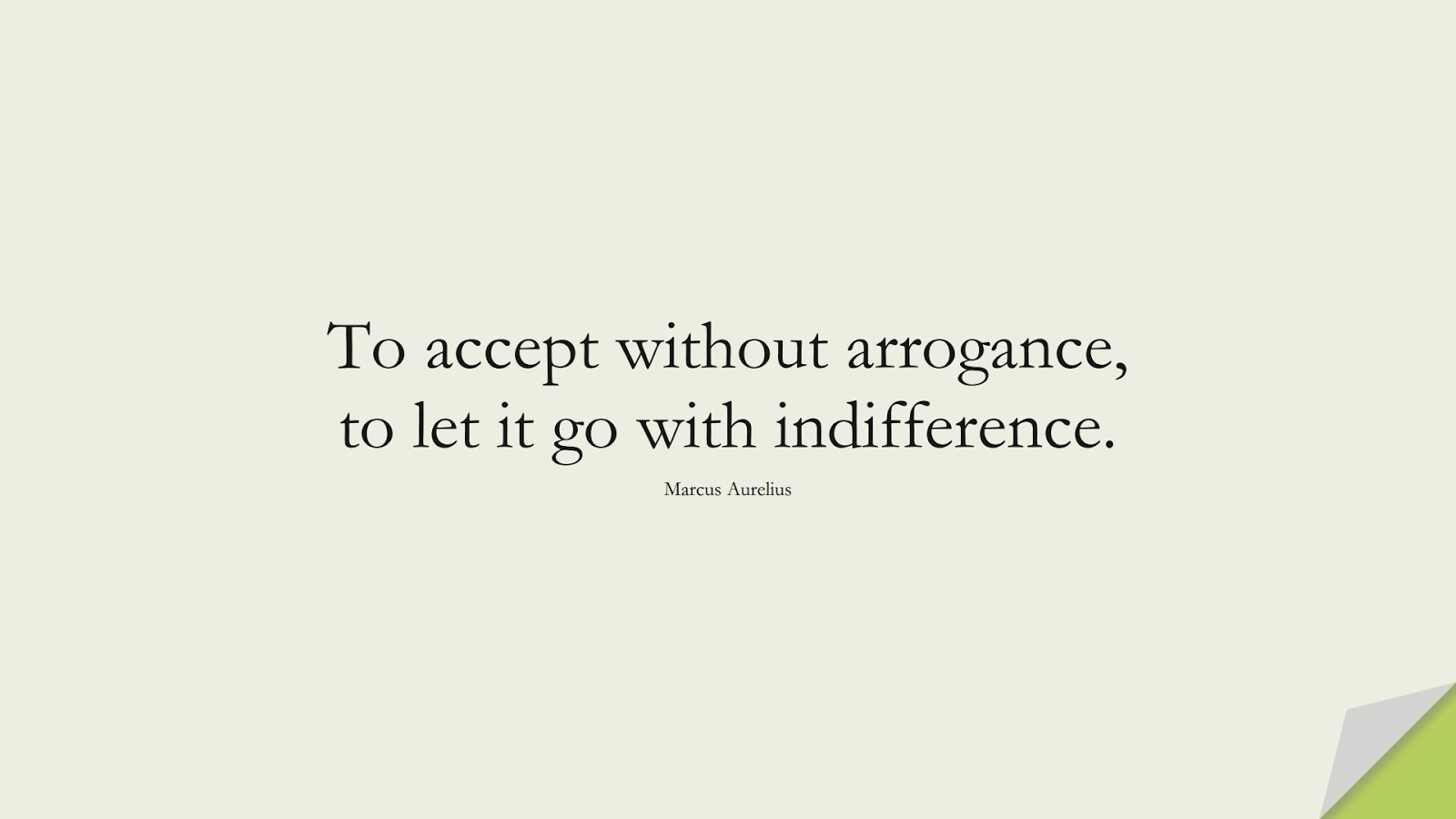 To accept without arrogance, to let it go with indifference. (Marcus Aurelius);  #MarcusAureliusQuotes
