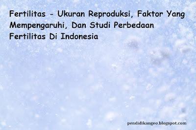 Makalah Fertilitas - Ukuran Reproduksi, Faktor Yang Mempengaruhi, Dan Studi Perbedaan Fertilitas Di Indonesia Blog Geografi