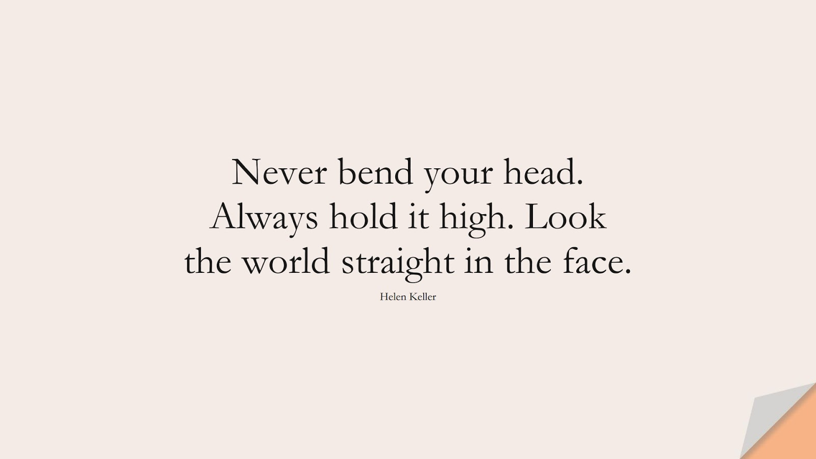 Never bend your head. Always hold it high. Look the world straight in the face. (Helen Keller);  #ShortQuotes
