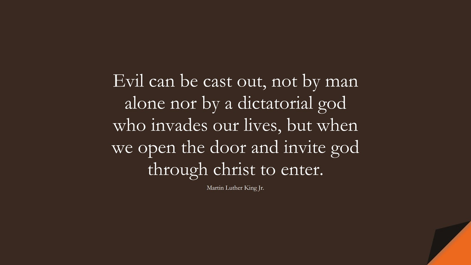 Evil can be cast out, not by man alone nor by a dictatorial god who invades our lives, but when we open the door and invite god through christ to enter. (Martin Luther King Jr.);  #MartinLutherKingJrQuotes