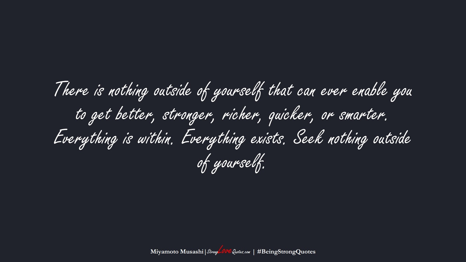 There is nothing outside of yourself that can ever enable you to get better, stronger, richer, quicker, or smarter. Everything is within. Everything exists. Seek nothing outside of yourself. (Miyamoto Musashi);  #BeingStrongQuotes