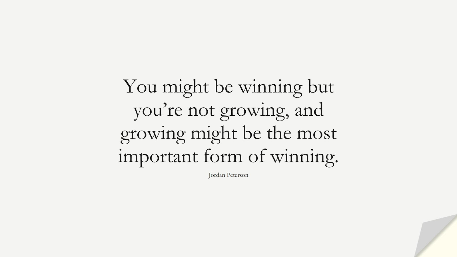 You might be winning but you're not growing, and growing might be the most important form of winning. (Jordan Peterson);  #PerseveranceQuotes